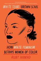 White Tears/Brown Scars: How White Feminism Betrays Women of Color