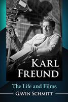 Karl Freund: The Life and Films 1476678898 Book Cover