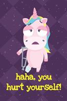 Haha You Hurt Yourself: Silly Unicorn Journal and Notebook for Adults and Makes For a Perfect Gag Gift 1704264871 Book Cover