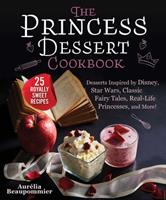 The Princess Dessert Cookbook: Desserts Inspired by Disney, Star Wars, The Princess Bride, Fairy Tales, and More!