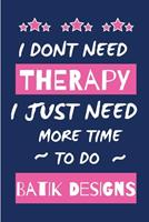 I Dont Need Therapy I Just Need More Time To Do Batik: Small Size Journal/ Notebook with Lined Pages For Creative Writing and Note Taking 1676410341 Book Cover