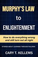 Murphy's Law To Enlightenment: How to Do Everything Wrong and Still Turn Out Alright 1732248230 Book Cover