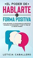 El poder de hablarte en forma positiva: Cmo detener los pensamientos negativos, dominar las emociones y vivir tu vida de la mejor manera 3991040298 Book Cover