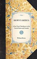 Brown's America: A Four Years' Residence in the United States and Canada; Giving a Full and Fair Description of the Country, as It Really Is, with the Manners, Customs, & Character of the Inhabitants; 1429002654 Book Cover