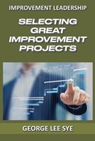 Selecting Great Improvement Projects: Identifying Lean Six Sigma Projects That Deliver Real and Quantifiable Value 0648968308 Book Cover