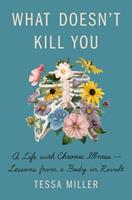 What Doesn't Kill You: A Life with Chronic Illness—Lessons from a Body in Revolt