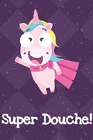 Super Douche: Funny Crude and Rude Unicorn Notebook and Journal for Adults of All Ages 170413918X Book Cover
