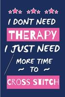I Dont Need Therapy I Just Need More Time To Do Cross Stitch: Novelty Gift for Women / Journal - Small Lined Notebook for Creative Writing 1676732233 Book Cover