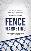 The Blue Print To Fence Marketing: How to Skyrocket Your Fencing Calls and Visits 0578965321 Book Cover