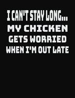 I Can't Stay Long... My Chicken Gets Worried When I'm Out Late: College Ruled Notebook Journal for Chicken Lovers 1704093198 Book Cover
