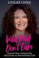 Wild Hair Don't Care: Unleash Your Authenticity and Create an Extraordinary Life 192259704X Book Cover