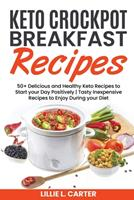 Keto Crockpot Breakfast Recipes: 50+ Delicious and Healthy Keto Recipes to Start your Day Positively - Tasty Inexpensive Recipes to Enjoy During your Diet 180216247X Book Cover