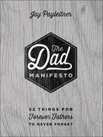 The Dad Manifesto: 52 Things Your Kids Will Never Forget 073696360X Book Cover