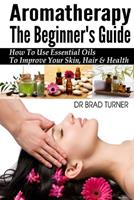 Aromatherapy The Beginner's Guide: How To Use Essential Oils To Improve Your Skin, Hair & Health 149918199X Book Cover