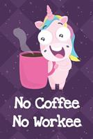 No Coffee No Workee: Funny Crude and Rude Unicorn Notebook and Journal for Adults of All Ages 1704258685 Book Cover