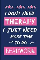 I Dont Need Therapy I Just Need More Time To Do Bead Work: Novelty Gift for Women / Journal - Small Lined Notebook for Creative Writing 1676735089 Book Cover