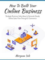 How To Build Your Online Business: Strategic Business Sales Ideas to Generate Steady Online Sales Flow Through ECommerce 1803571403 Book Cover