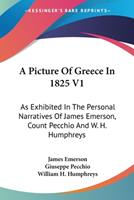 A Picture Of Greece In 1825 V1: As Exhibited In The Personal Narratives Of James Emerson, Count Pecchio And W. H. Humphreys 054830193X Book Cover