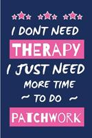 I Dont Need Therapy I Just Need More Time To Do Patchwork: Small Size Journal/ Notebook with Blank Lined Pages for Creative Writing and Note Taking 1676420649 Book Cover