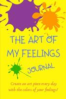The Art Of My Feelings Journal: Create an art piece every day with the colors of your feelings! 165664388X Book Cover