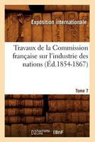 Travaux de La Commission Franaaise Sur L'Industrie Des Nations. Tome 7 (A0/00d.1854-1867) 2012630014 Book Cover