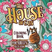 The House of Cats: A Fun Coloring Gift Book for Cat Lovers & Adults Relaxation with Stress Relieving Floral Designs, Funny Quotes and Plenty Of Stuck-Up Cats 1801010706 Book Cover