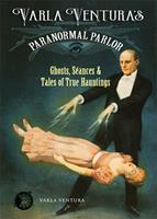 Varla Ventura's Paranormal Parlor: Ghosts, Seances, and Tales of True Hauntings 1578636337 Book Cover