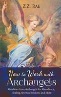 How to Work with Archangels: Guidance from Archangels for Abundance, Healing, Spiritual Wisdom, and More: Volume 1 (Spirituality Tools) 1548379344 Book Cover