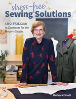Stress-Free Sewing Solutions : A No-Fail Guide to Garments for the Modern Sewist
