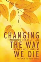 Changing the Way We Die Compassionate End of Life Care and the Hospice Movement 1936740516 Book Cover