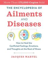The Encyclopedia of Ailments and Diseases : How to Heal the Conflicted Feelings, Emotions, and Thoughts at the Root of Illness