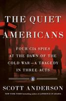 The Quiet Americans: Four CIA Spies at the Dawn of the Cold War -- a Tragedy in Three Acts