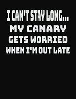 I Can't Stay Long... My Canary Gets Worried When I'm Out Late: College Ruled Notebook Journal for Canary Lovers 1704090059 Book Cover