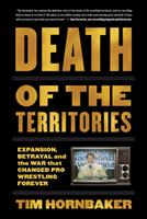 Death of the Territories: Expansion, Betrayal and the War that Changed Pro Wrestling Forever 1770413847 Book Cover