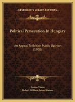 Political Persecution In Hungary: An Appeal To British Public Opinion (1908) 1169518613 Book Cover