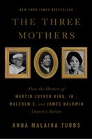 The Three Mothers: How the Mothers of Martin Luther King, Jr, Malcolm X, and James Baldwin Shaped a Nation