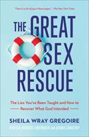 The Great Sex Rescue : The Lies You've Been Taught and How to Recover What God Intended