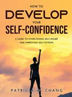 How to Develop Your Self-Confidence: A Guide To Overcoming Self-Doubt And Improving Self-Esteem 9615983276 Book Cover