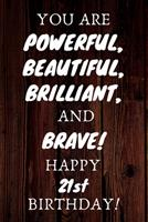You Are Powerful Beautiful Brilliant and Brave Happy 21st Birthday: 21st Birthday Gift / Journal / Notebook / Unique Birthday Card Alternative Quote 1699083304 Book Cover