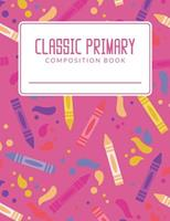 Classic Primary Composition Book: Classic Primary Composition Book; Primary Journal Composition Book; Primary Lined Composition Book; Primary Composition Notebook For Elementary Student; Pink Crayon P 1072648245 Book Cover