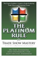 The Platinum Rule for Trade Show Mastery: The Expert Exhibitor's Guide to Profit-Producing Trade Shows & Corporate Events 1600373291 Book Cover