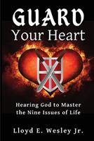 Guard Your Heart: Hearing God to Master the Nine Issues of Life 0578736276 Book Cover
