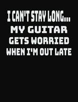 I Can't Stay Long... My Guitar Gets Worried When I'm Out Late: College Ruled Notebook Journal for Guitar Lovers 170406578X Book Cover