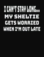 I Can't Stay Long... My Sheltie Gets Worried When I'm Out Late: College Ruled Notebook Journal for Sheltie Lovers 1704250730 Book Cover
