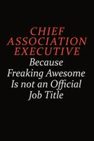 Chief Association Executive Because Freaking Awesome Is Not An Official Job Title: Career journal, notebook and writing journal for encouraging men, women and kids. A framework for building your caree 1691041629 Book Cover