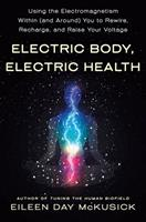 Electric Body, Electric Health: Using the Electromagnetism Around (and Within) You to Recharge, Rewire, and Raise Your Voltage