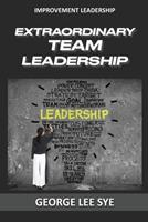 Extraordinary Team Leadership: A Guide To Effectively Leading and Extracting The Best Out Of Teams 0648968340 Book Cover
