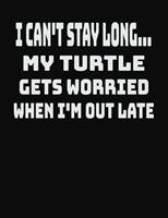 I Can't Stay Long... My Turtle Gets Worried When I'm Out Late: College Ruled Notebook Journal for Turtle Lovers 1704254264 Book Cover