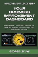 Your Business Improvement Dashboard: How to Create a Dashboard That Helps You Drive and Generate Results Through Your Improvement Initiative 0648968324 Book Cover