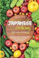 Japanese Cooking for Beginners: The Beginner's Easy-to-Follow Complete Guide to Make Delicious Looking, Quick to Make and Tasty Japanese Meals at Home - Authentic Recipes Straight from Japanese Chefs  1802003916 Book Cover